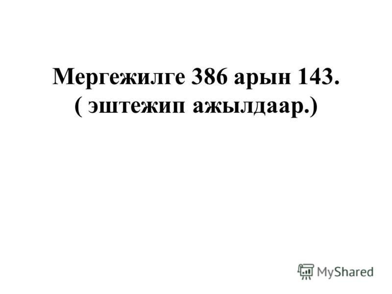 Мергежилге 386 арин 143. ( эштежип ажылдаар.)