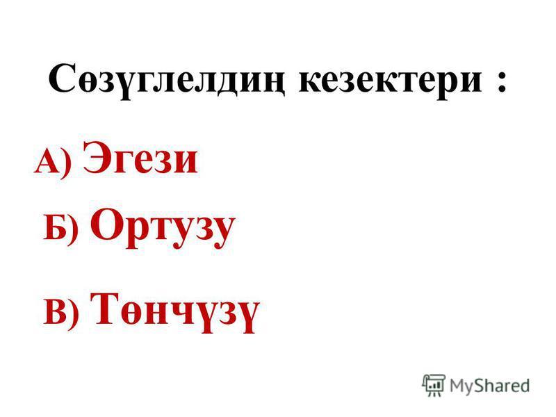 Сөзүглелдиң кезектери : А) Эгези Б) Ортузу В) Төнчүзү