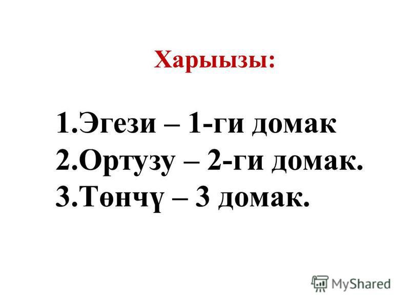 Харыызы: 1. Эгези – 1-ги домах 2. Ортузу – 2-ги домах. 3.Төнчү – 3 домах.