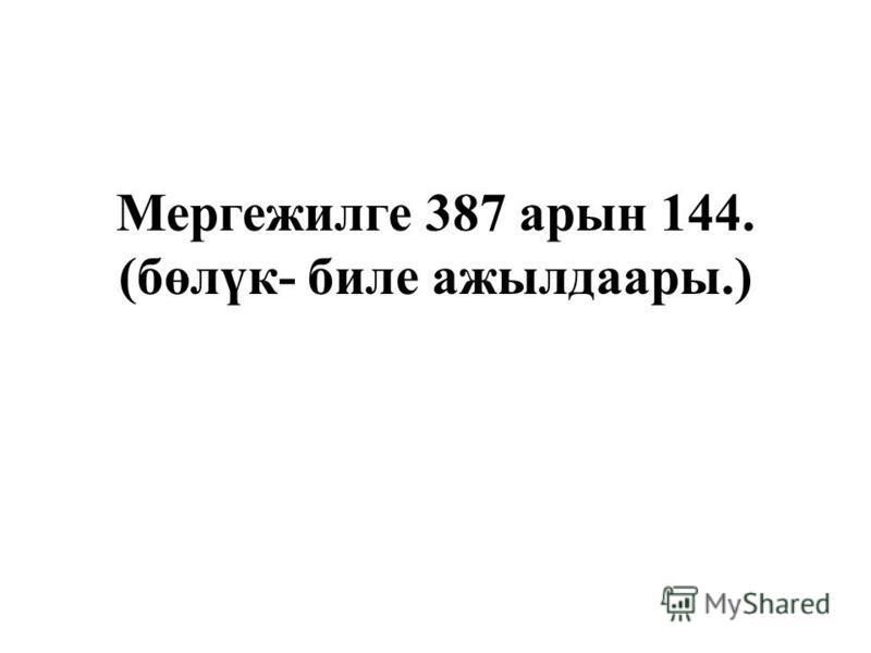 Мергежилге 387 арин 144. (бөлүк- биле ажылдаары.)