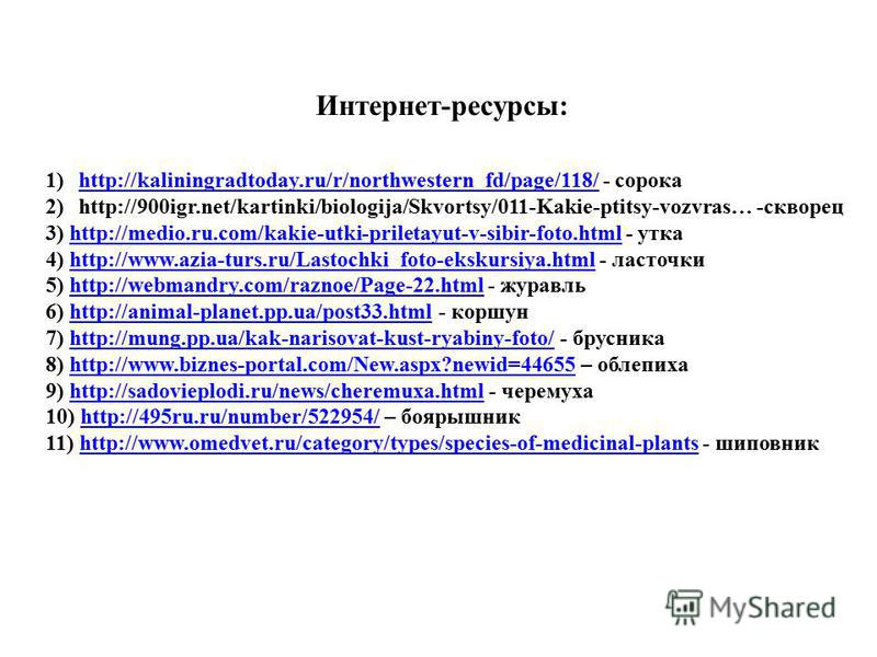 Интернет-ресурсы: 1)http://kaliningradtoday.ru/r/northwestern_fd/page/118/ - сорокаhttp://kaliningradtoday.ru/r/northwestern_fd/page/118/ 2)http://900igr.net/kartinki/biologija/Skvortsy/011-Kakie-ptitsy-vozvras… -скворец 3) http://medio.ru.com/kakie-