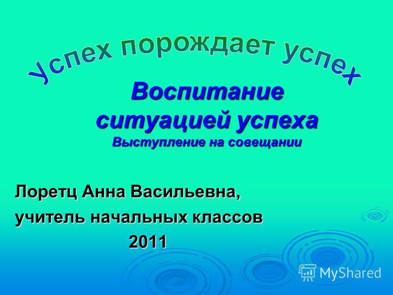 Воспитание ситуацией успеха Выступление на совещании Лоретц Анна Васильевна, учитель начальных классов 2011