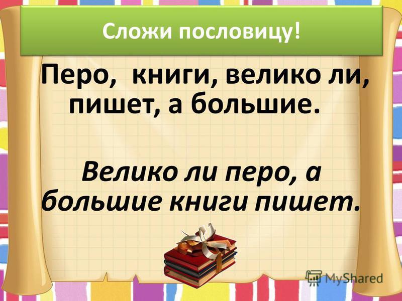 Сложи пословицу! Перо, книги, велико ли, пишет, а большие. Велико ли перо, а большие книги пишет.