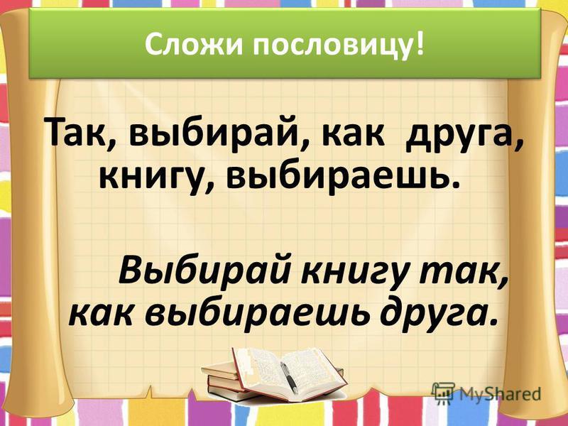 Сложи пословицу! Так, выбирай, как друга, книгу, выбираешь. Выбирай книгу так, как выбираешь друга.