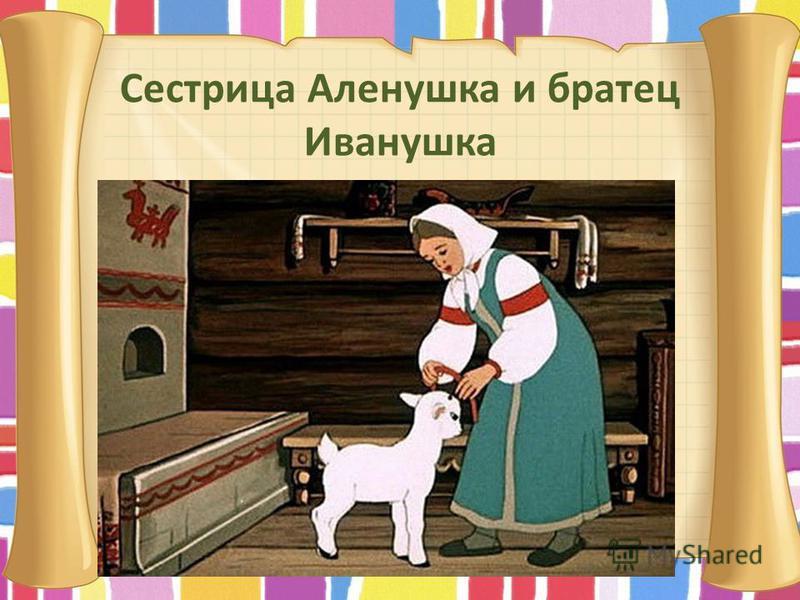 Сестрица Аленушка и братец Иванушка Нет ни речки, ни пруда. Где воды напиться? Очень вкусная вода В ямке от копытца.