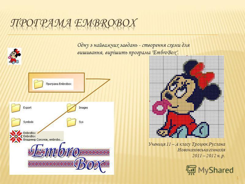 1 Одну з найважчих завдань - створення схеми для вишивання, вирішить програма EmbroBox. Учениця 11 – А класу Троцюк Руслана Новокаховська гімназія 2011 – 2012 н. р.