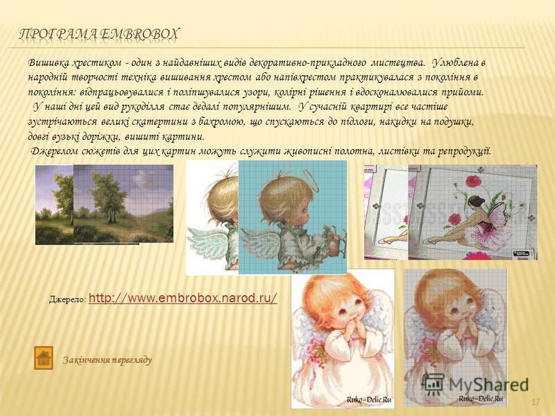17 Джерело: http://www.embrobox.narod.ru/ http://www.embrobox.narod.ru/ Вишивка хрестиком - один з найдавніших видів декоративно-прикладного мистецтва. Улюблена в народній творчості техніка вишивання хрестом або напівхрестом практикувалася з поколінн