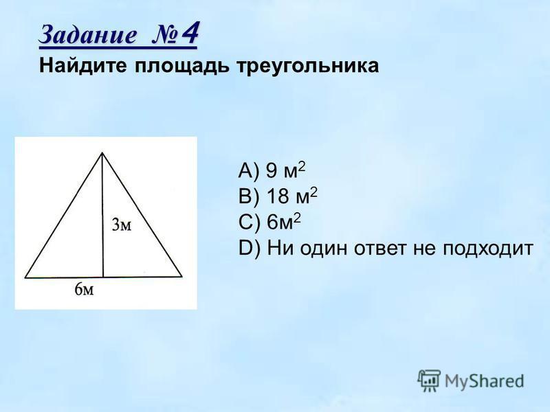 Задание 4 Найдите площадь треугольника A) 9 м 2 B) 18 м 2 C) 6 м 2 D) Ни один ответ не подходит
