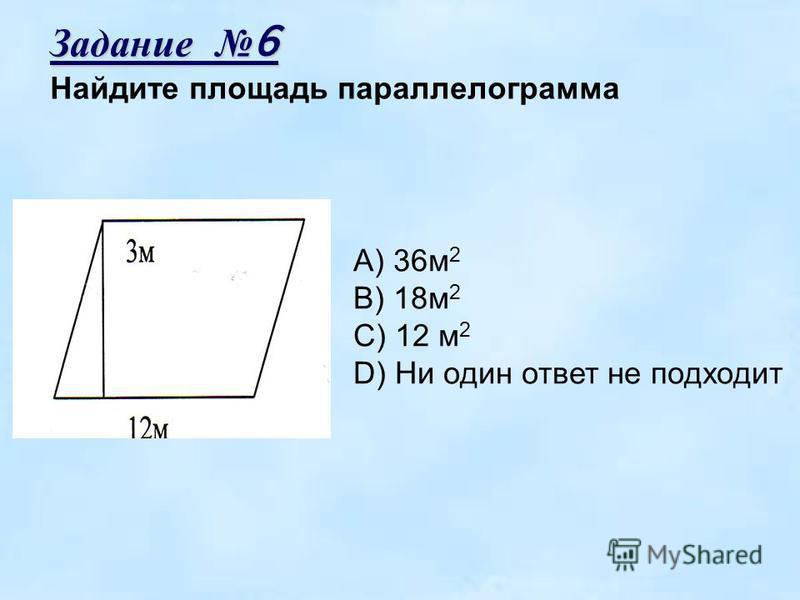 Задание 6 Найдите площадь параллелограмма A) 36 м 2 B) 18 м 2 C) 12 м 2 D) Ни один ответ не подходит