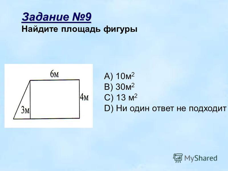 Задание 9 Найдите площадь фигуры A) 10 м 2 B) 30 м 2 C) 13 м 2 D) Ни один ответ не подходит