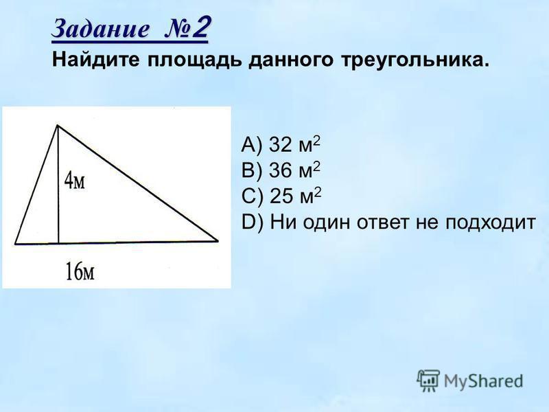 Задание 2 Найдите площадь данного треугольника. А) 32 м 2 В) 36 м 2 С) 25 м 2 D) Ни один ответ не подходит