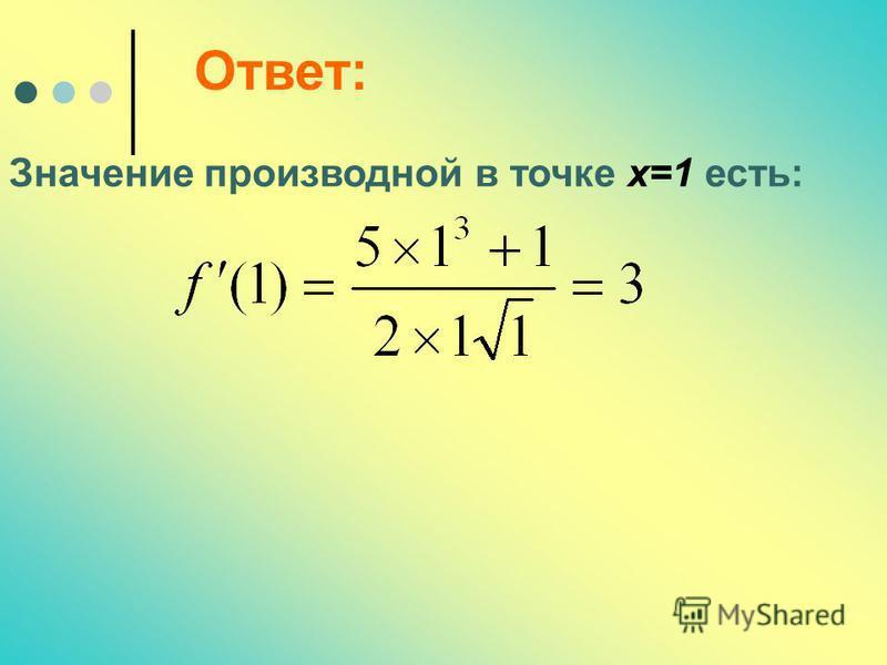 Ответ: Значение производной в точке х=1 есть:
