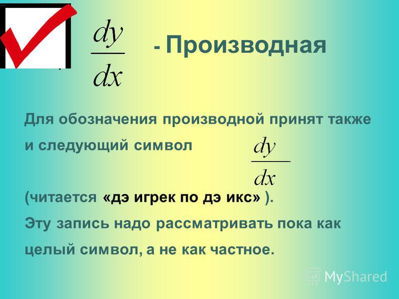 Для обозначения производной принят также и следующий символ (читается «дэ игрек по дэ икс» ). Эту запись надо рассматривать пока как целый символ, а не как частное. - Производная