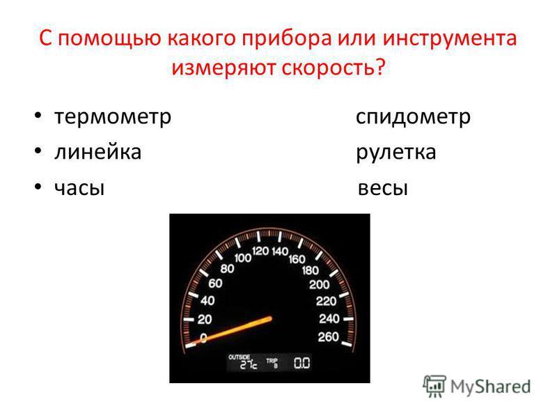 С помощью какого прибора или инструмента измеряют скорость? термометр спидометр линейка рулетка часы весы