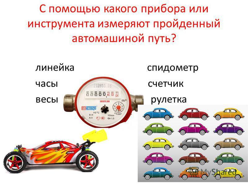 С помощью какого прибора или инструмента измеряют пройденный автомашиной путь? линейка спидометр часы счетчик весы рулетка