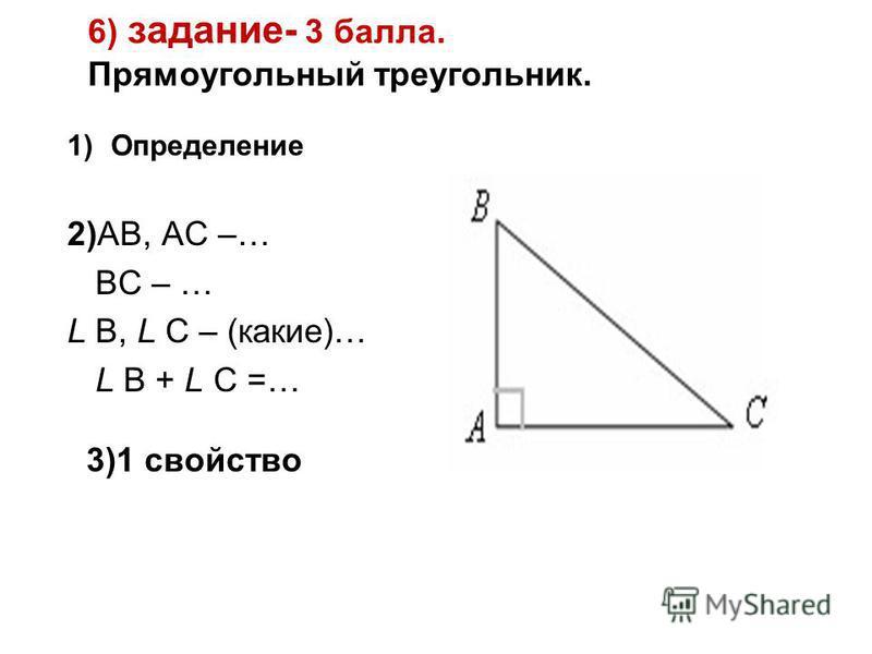 6) задание- 3 балла. Прямоугольный треугольник. 1)Определение 2)АВ, АС –… ВС – … L В, L С – (какие)… L В + L С =… 3)1 свойство