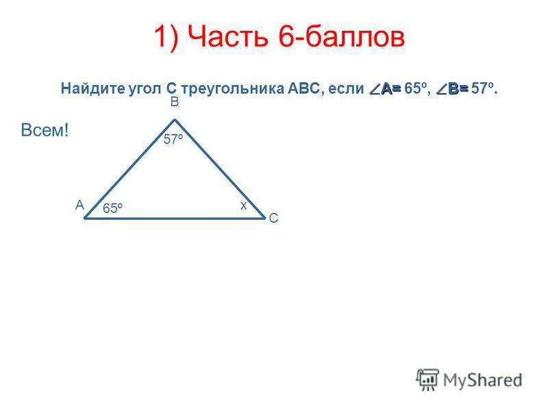 1) Часть 6-баллов Всем! 65º 57º В С Ах А= В= Найдите угол С треугольника АВС, если А= 65º, В= 57º.