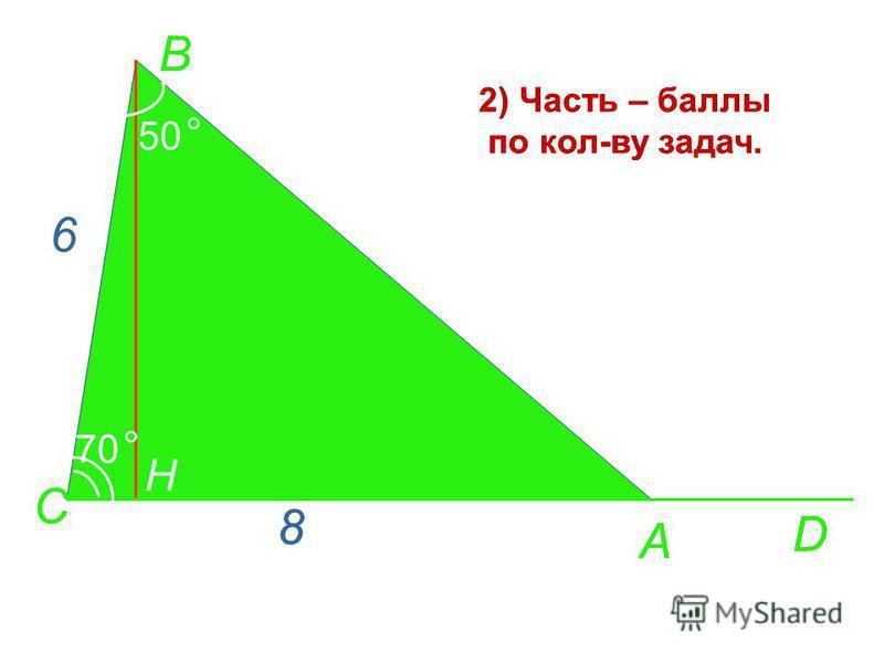 А D C H 70 ° B 50 ° 6 8 2) Часть – баллы по кол-ву задач. Придумайте задачи. А D C H 70 ° B 50 ° 8 2) Часть – баллы по кол-ву задач. Придумайте задачи.