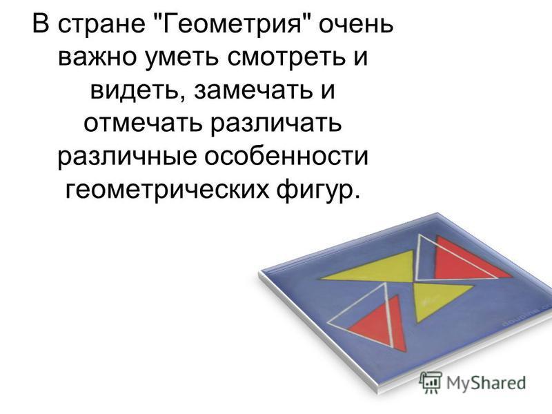 В стране Геометрия очень важно уметь смотреть и видеть, замечать и отмечать различать различные особенности геометрических фигур.