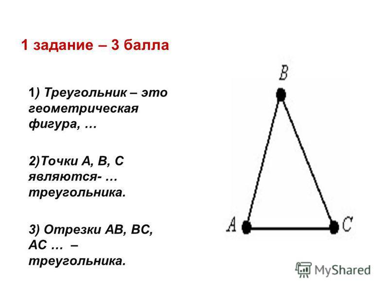 1 задание – 3 балла 1) Треугольник – это геометрическая фигура, … 2)Точки А, В, С являются- … треугольника. 3) Отрезки АВ, ВС, АС … – треугольника.