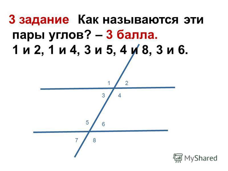 3 задание: Как называются эти пары углов? – 3 балла. 1 и 2, 1 и 4, 3 и 5, 4 и 8, 3 и 6. 12 34 5 6 78