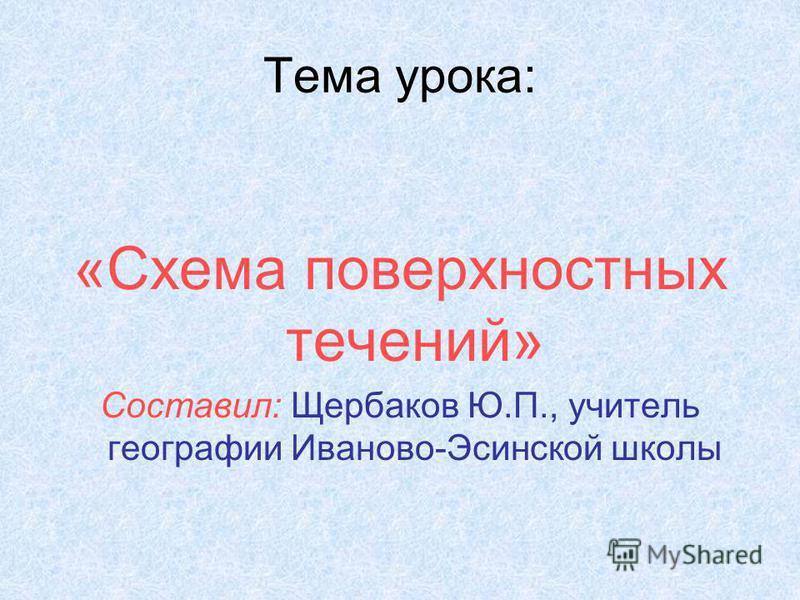 Тема урока: «Схема поверхностных течений» Составил: Щербаков Ю.П., учитель географии Иваново-Эсинской школы