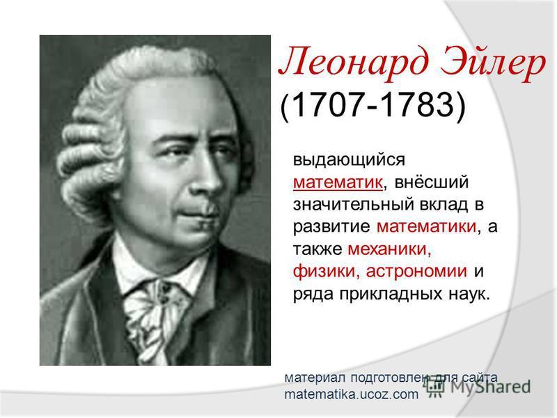 Леонард Эйлер ( 1707-1783) выдающийся математик, внёсший значительный вклад в развитие математики, а также механики, физики, астрономии и ряда прикладных наук. материал подготовлен для сайта matematika.ucoz.com