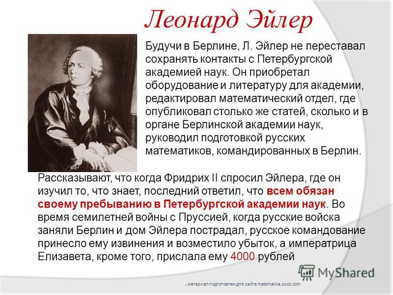 Будучи в Берлине, Л. Эйлер не переставал сохранять контакты с Петербургской академией наук. Он приобретал оборудование и литературу для академии, редактировал математический отдел, где опубликовал столько же статей, сколько и в органе Берлинской акад
