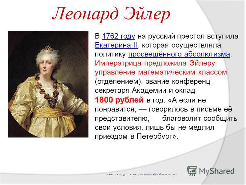В 1762 году на русский престол вступила Екатерина II, которая осуществляла политику просвещённого абсолютизма. Императрица предложила Эйлеру управление математическим классом (отделением), звание конференц- секретаря Академии и оклад 1762 году Екатер
