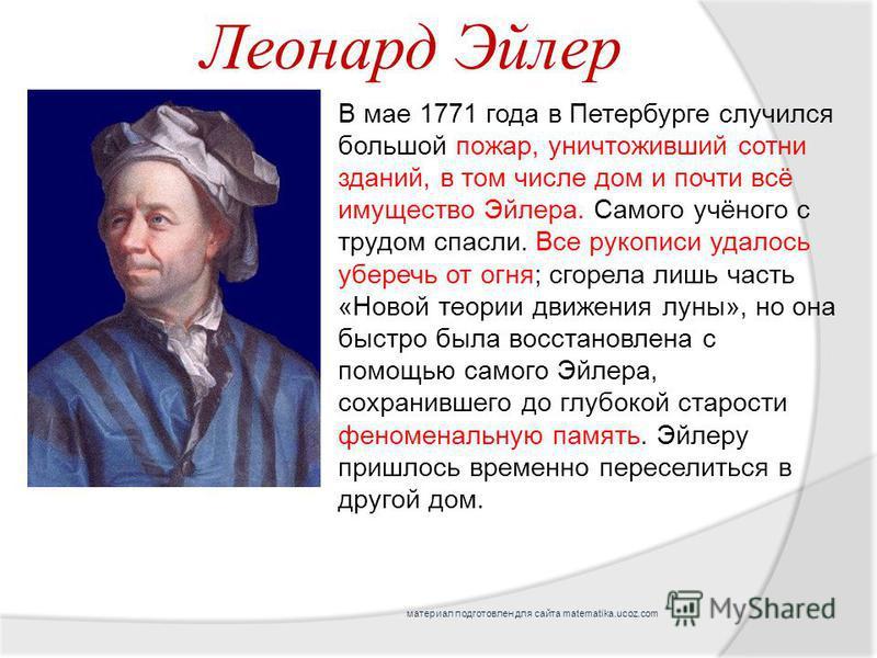 В мае 1771 года в Петербурге случился большой пожар, уничтоживший сотни зданий, в том числе дом и почти всё имущество Эйлера. Самого учёного с трудом спасли. Все рукописи удалось уберечь от огня; сгорела лишь часть «Новой теории движения луны», но он