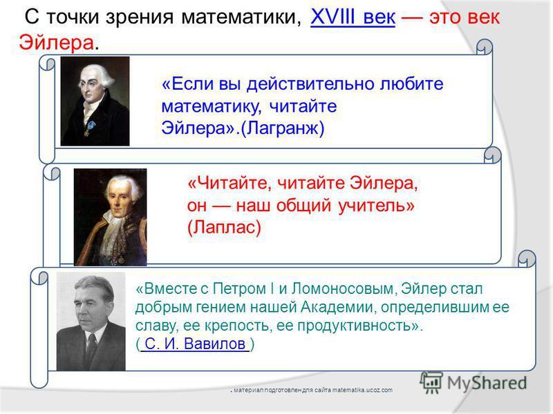 С точки зрения математики, XVIII век это век Эйлера.XVIII век «Читайте, читайте Эйлера, он наш общий учитель» (Лаплас) « «Если вы действительно любите математику, читайте Эйлера».(Лагранж) «Вместе с Петром I и Ломоносовым, Эйлер стал добрым гением на