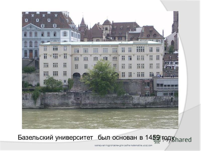 был основан в 1459 году Базельский университет материал подготовлен для сайта matematika.ucoz.com