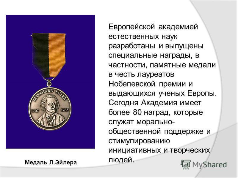 Медаль Л.Эйлера Европейской академией естественных наук разработаны и выпущены специальные награды, в частности, памятные медали в честь лауреатов Нобелевской премии и выдающихся ученых Европы. Сегодня Академия имеет более 80 наград, которые служат м