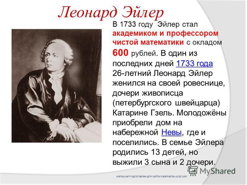 В 1733 году Эйлер стал академиком и профессором чистой математики с окладом 600 рублей. В один из последних дней 1733 года 26-летний Леонард Эйлер женился на своей ровеснице, дочери живописца (петербургского швейцарца) Катарине Гзель. Молодожёны прио