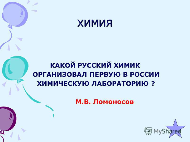 ХИМИЯ КАКОЙ РУССКИЙ ХИМИК ОРГАНИЗОВАЛ ПЕРВУЮ В РОССИИ ХИМИЧЕСКУЮ ЛАБОРАТОРИЮ ? М.В. Ломоносов