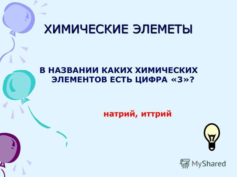 ХИМИЧЕСКИЕ ЭЛЕМЕТЫ В НАЗВАНИИ КАКИХ ХИМИЧЕСКИХ ЭЛЕМЕНТОВ ЕСТЬ ЦИФРА «3»? натрий, иттрий