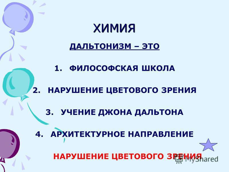 ХИМИЯ ДАЛЬТОНИЗМ – ЭТО 1. ФИЛОСОФСКАЯ ШКОЛА 2. НАРУШЕНИЕ ЦВЕТОВОГО ЗРЕНИЯ 3. УЧЕНИЕ ДЖОНА ДАЛЬТОНА 4. АРХИТЕКТУРНОЕ НАПРАВЛЕНИЕ НАРУШЕНИЕ ЦВЕТОВОГО ЗРЕНИЯ