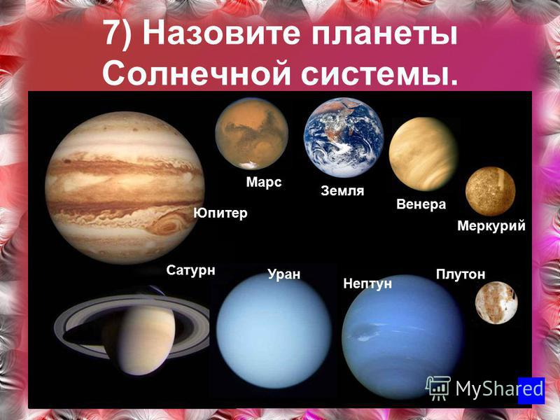 7) Назовите планеты Солнечной системы. Меркурий Плутон Нептун Уран Сатурн Юпитер Марс Земля Венера