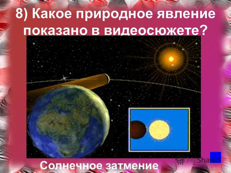 8) Какое природное явление показано в видеосюжете? Солнечное затмение