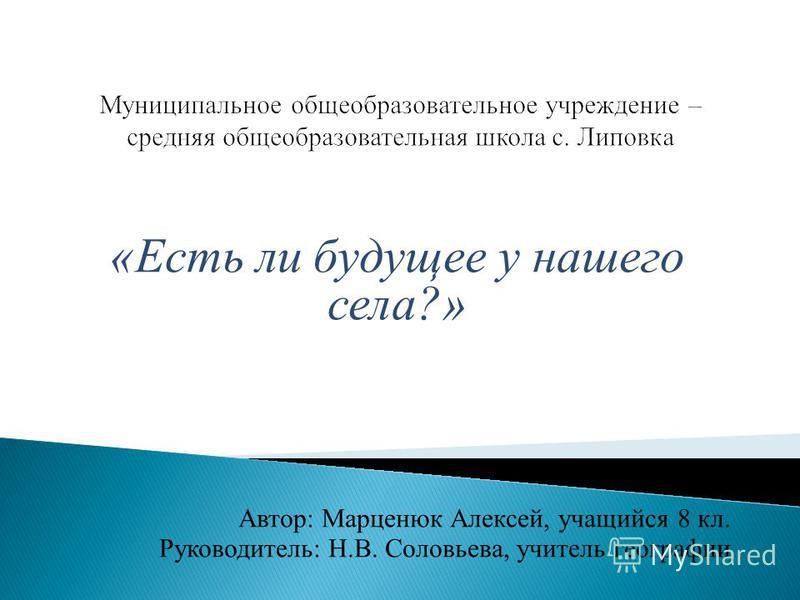 «Есть ли будущее у нашего села?» Автор: Марценюк Алексей, учащийся 8 кл. Руководитель: Н.В. Соловьева, учитель географии