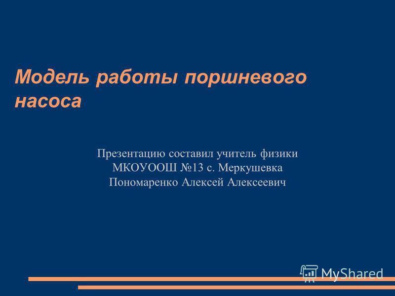 Модель работы поршневого насоса Презентацию составил учитель физики МКОУООШ 13 с. Меркушевка Пономаренко Алексей Алексеевич