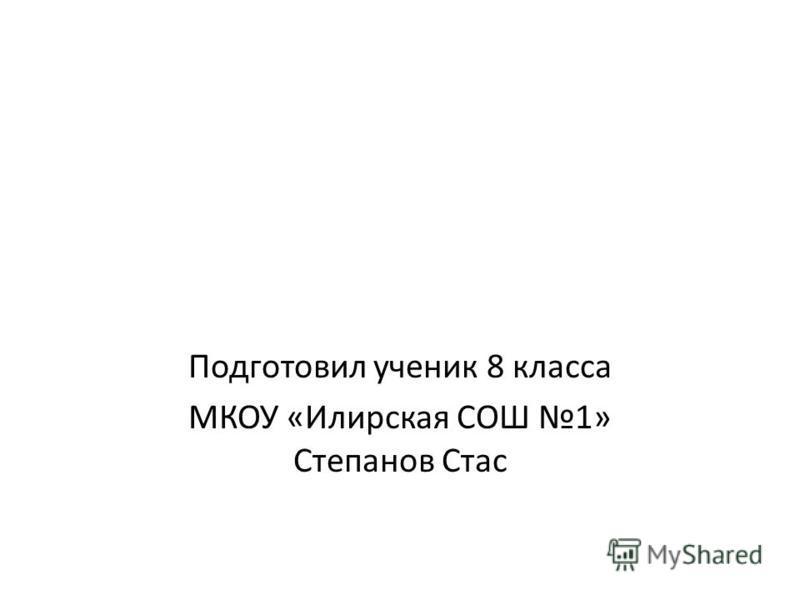 Подготовил ученик 8 класса МКОУ «Илирская СОШ 1» Степанов Стас