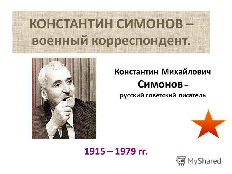 КОНСТАНТИН СИМОНОВ – военный корреспондент. 1915 – 1979 гг. Константин Михайлович Симонов – русский советский писатель