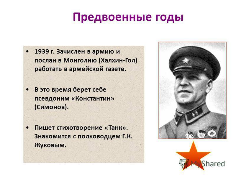 Предвоенные годы 1939 г. Зачислен в армию и послан в Монголию (Халхин-Гол) работать в армейской газете. В это время берет себе псевдоним «Константин» (Симонов). Пишет стихотворение «Танк». Знакомится с полководцем Г.К. Жуковым.