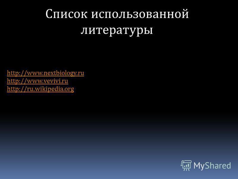 Cписок использованной литературы http://www.nextbiology.ru http://www.vevivi.ru http://ru.wikipedia.org