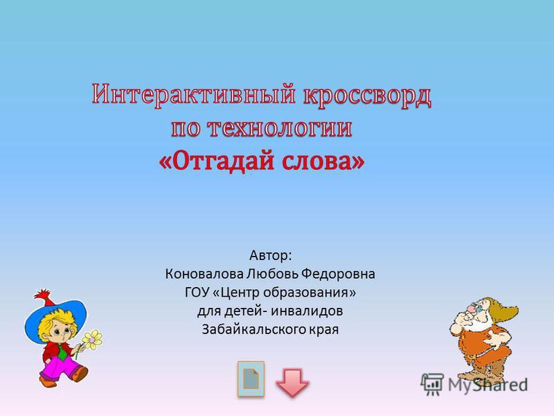 Автор: Коновалова Любовь Федоровна ГОУ «Центр образования» для детей- инвалидов Забайкальского края