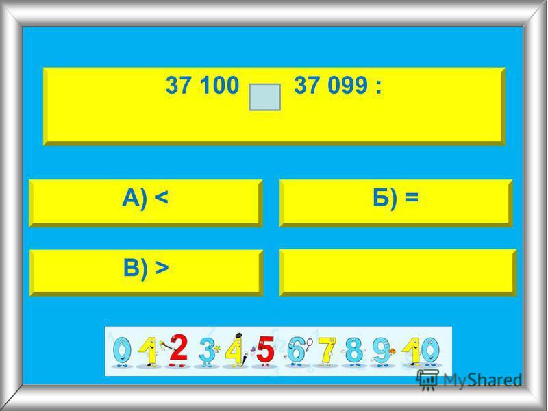 А) <Б) = В) > 37 100 37 099 :