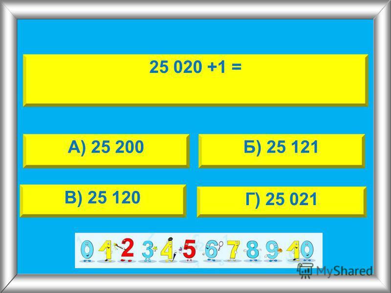 25 020 +1 = А) 25 200Б) 25 121 В) 25 120 Г) 25 021