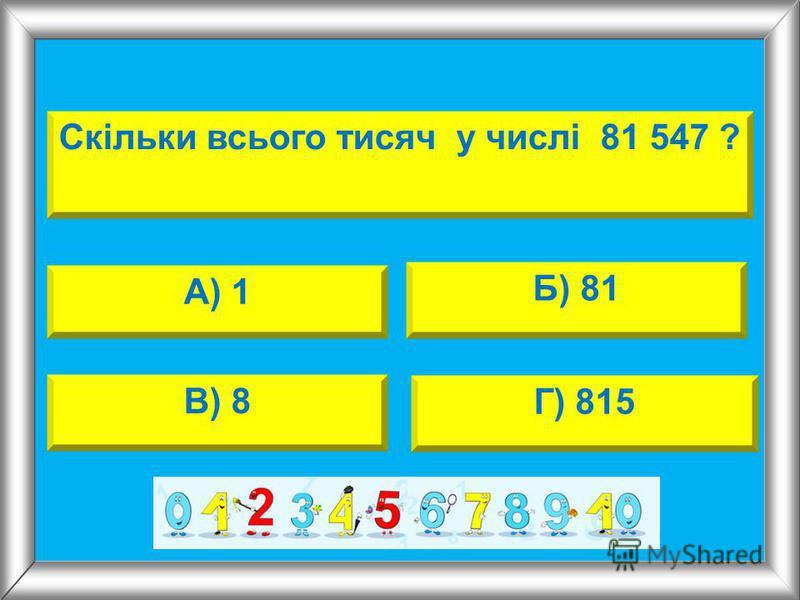 Скільки всього тисяч у числі 81 547 ? А) 1 Б) 81 В) 8 Г) 815