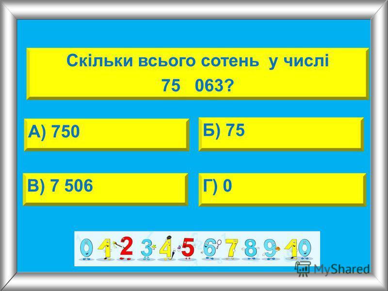 А) 750 Б) 75 В) 7 506Г) 0 Скільки всього сотень у числі 75 063?